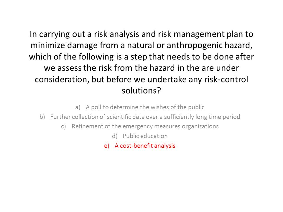 In carrying out a risk analysis and risk management plan to minimize damage from a natural or anthropogenic hazard, which of the following is a step that needs to be done after we assess the risk from the hazard in the are under consideration, but before we undertake any risk-control solutions