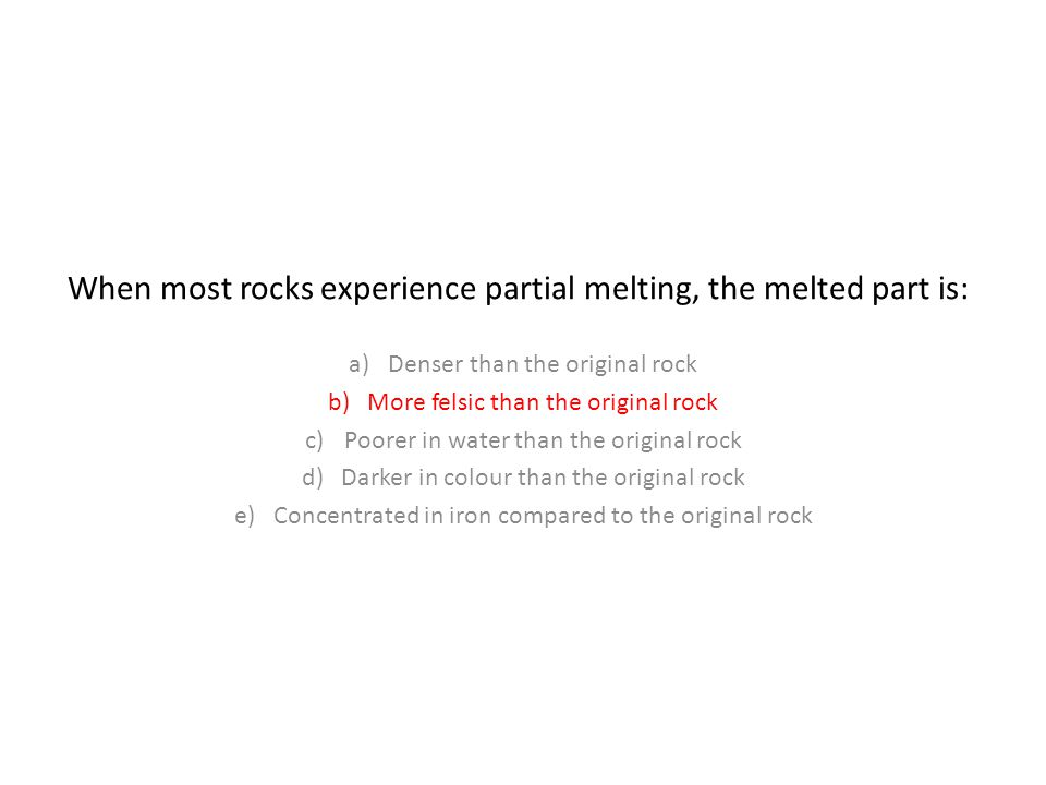When most rocks experience partial melting, the melted part is: