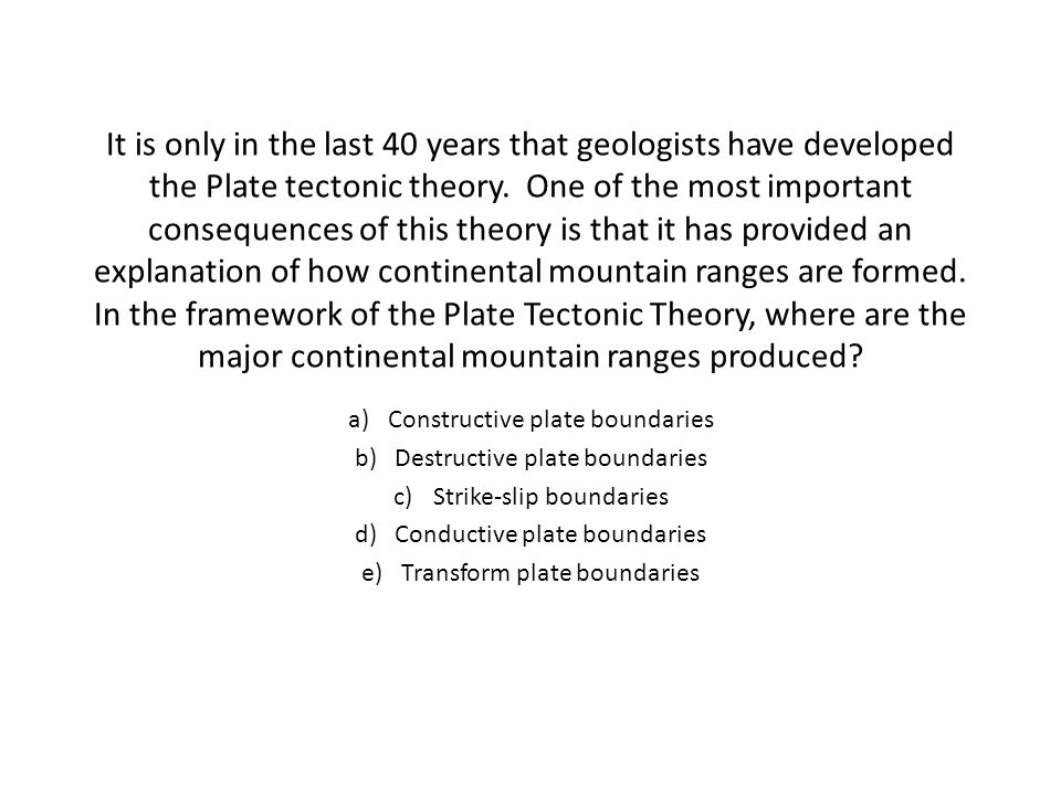 It is only in the last 40 years that geologists have developed the Plate tectonic theory. One of the most important consequences of this theory is that it has provided an explanation of how continental mountain ranges are formed. In the framework of the Plate Tectonic Theory, where are the major continental mountain ranges produced