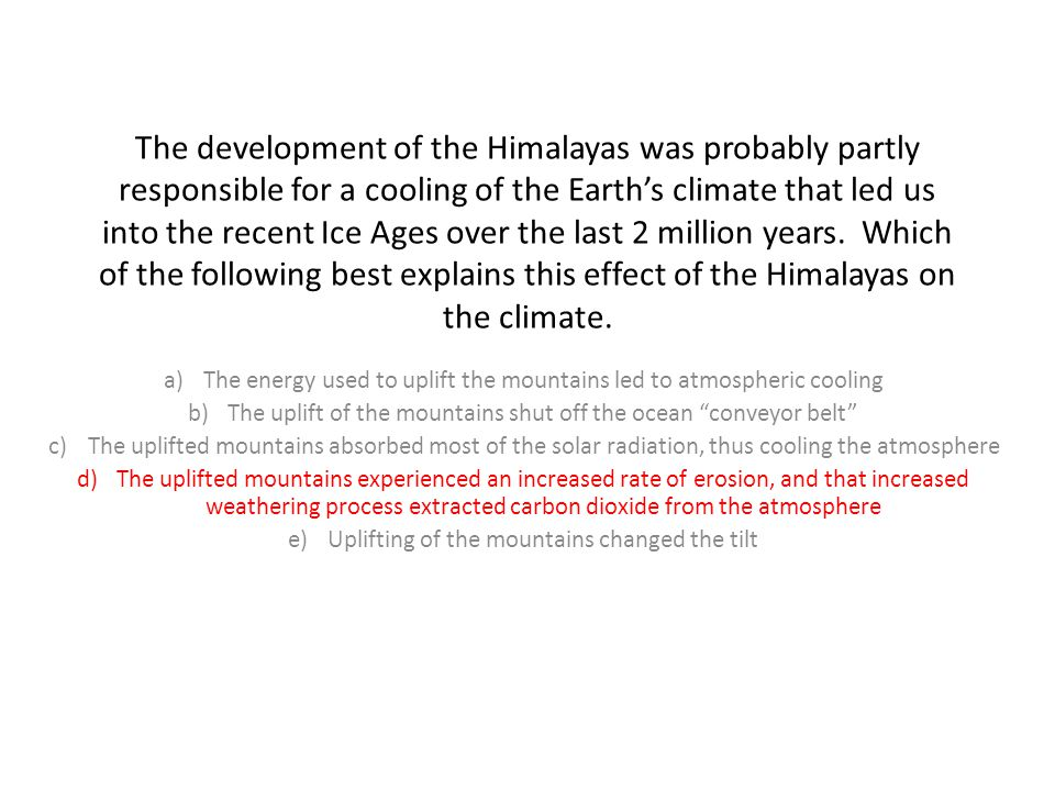 The development of the Himalayas was probably partly responsible for a cooling of the Earth's climate that led us into the recent Ice Ages over the last 2 million years. Which of the following best explains this effect of the Himalayas on the climate.