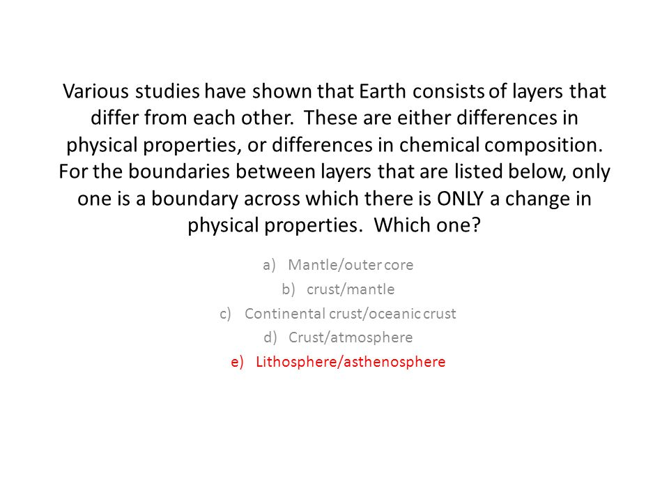 Various studies have shown that Earth consists of layers that differ from each other. These are either differences in physical properties, or differences in chemical composition. For the boundaries between layers that are listed below, only one is a boundary across which there is ONLY a change in physical properties. Which one