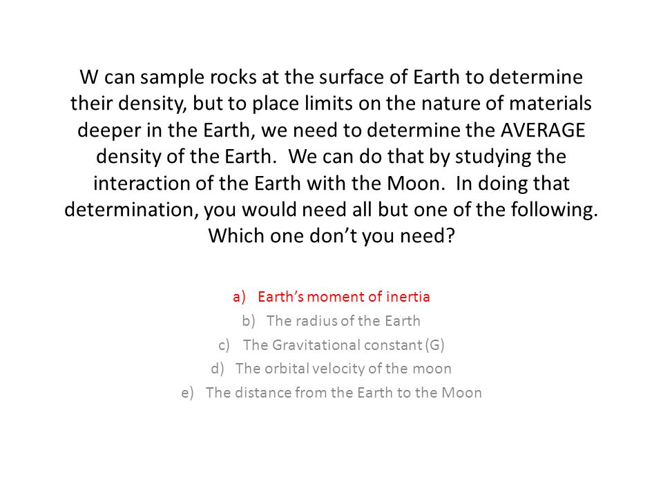 W can sample rocks at the surface of Earth to determine their density, but to place limits on the nature of materials deeper in the Earth, we need to determine the AVERAGE density of the Earth. We can do that by studying the interaction of the Earth with the Moon. In doing that determination, you would need all but one of the following. Which one don't you need