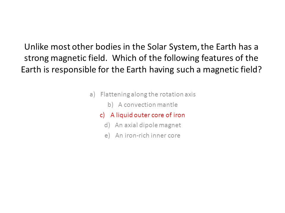 Unlike most other bodies in the Solar System, the Earth has a strong magnetic field. Which of the following features of the Earth is responsible for the Earth having such a magnetic field
