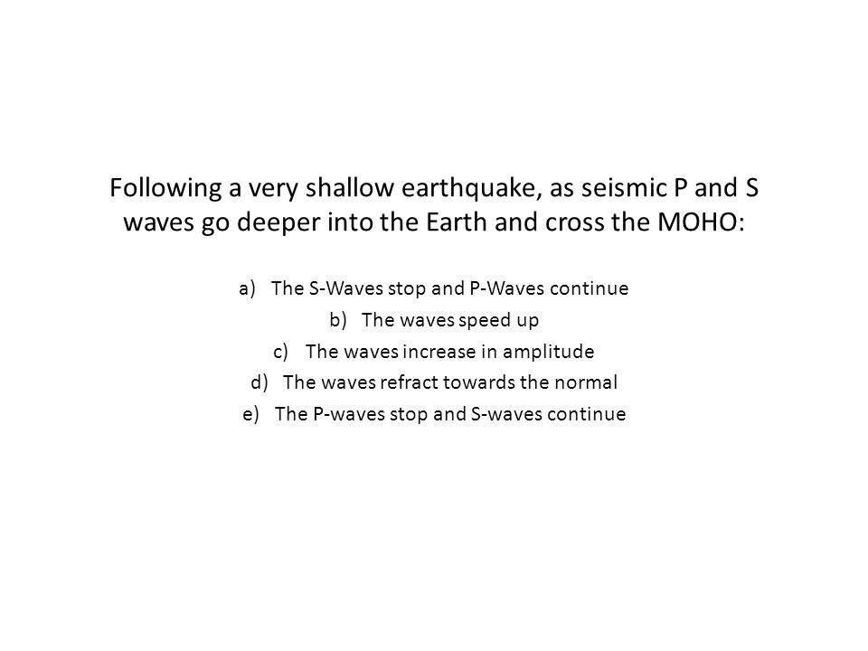 Following a very shallow earthquake, as seismic P and S waves go deeper into the Earth and cross the MOHO: