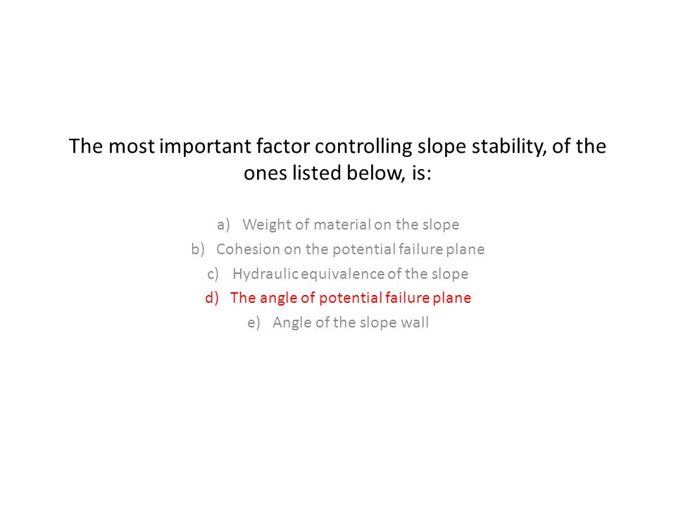 The most important factor controlling slope stability, of the ones listed below, is: