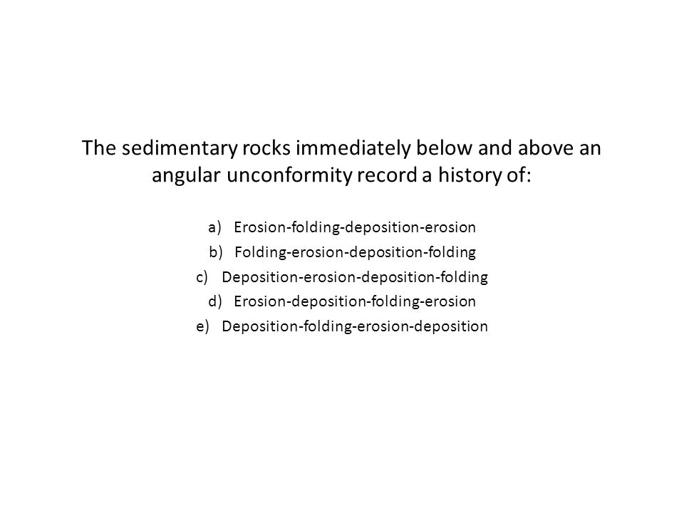 The sedimentary rocks immediately below and above an angular unconformity record a history of: