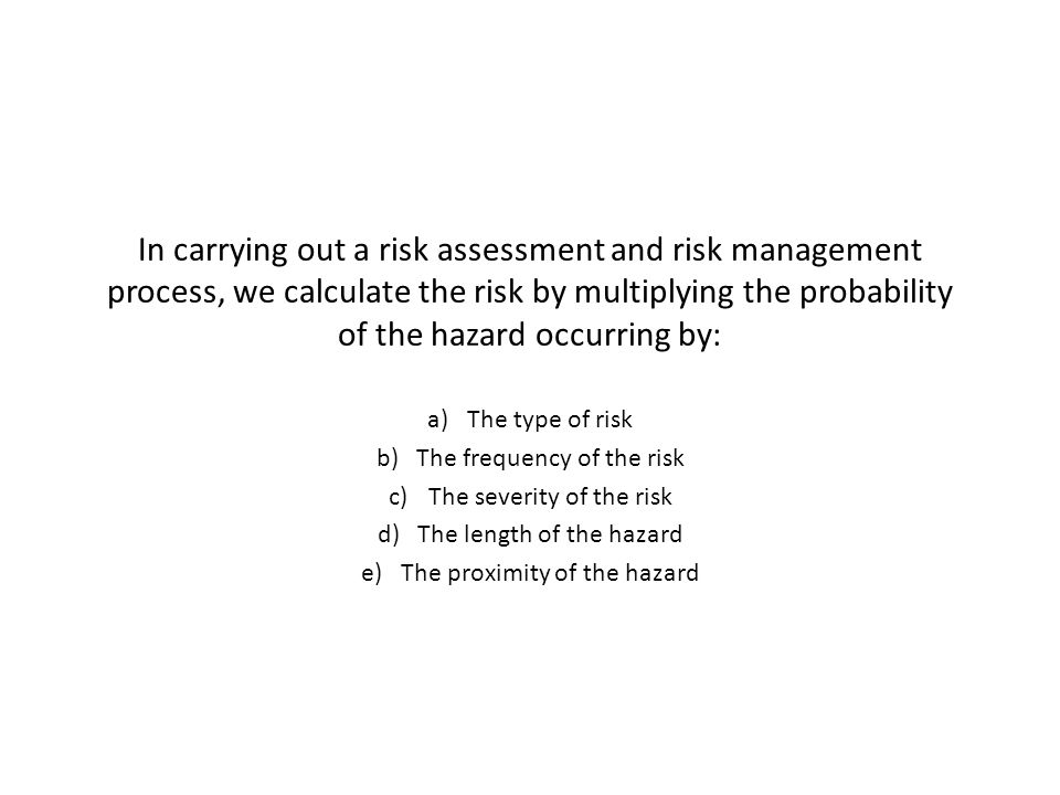 In carrying out a risk assessment and risk management process, we calculate the risk by multiplying the probability of the hazard occurring by: