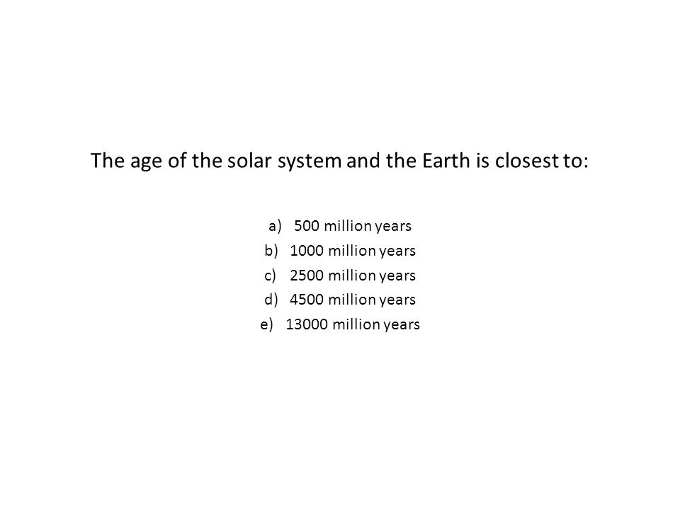 The age of the solar system and the Earth is closest to: