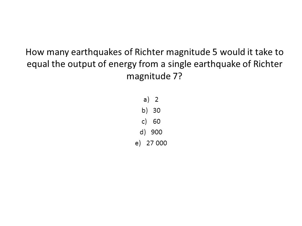 How many earthquakes of Richter magnitude 5 would it take to equal the output of energy from a single earthquake of Richter magnitude 7