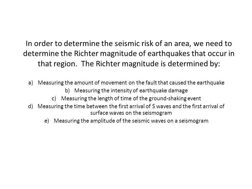 In order to determine the seismic risk of an area, we need to determine the Richter magnitude of earthquakes that occur in that region. The Richter magnitude is determined by: