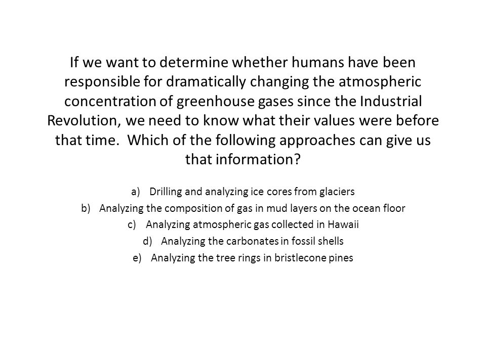 If we want to determine whether humans have been responsible for dramatically changing the atmospheric concentration of greenhouse gases since the Industrial Revolution, we need to know what their values were before that time. Which of the following approaches can give us that information