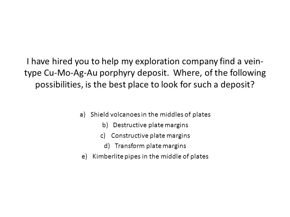 I have hired you to help my exploration company find a vein-type Cu-Mo-Ag-Au porphyry deposit. Where, of the following possibilities, is the best place to look for such a deposit