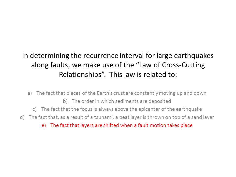 In determining the recurrence interval for large earthquakes along faults, we make use of the Law of Cross-Cutting Relationships . This law is related to: