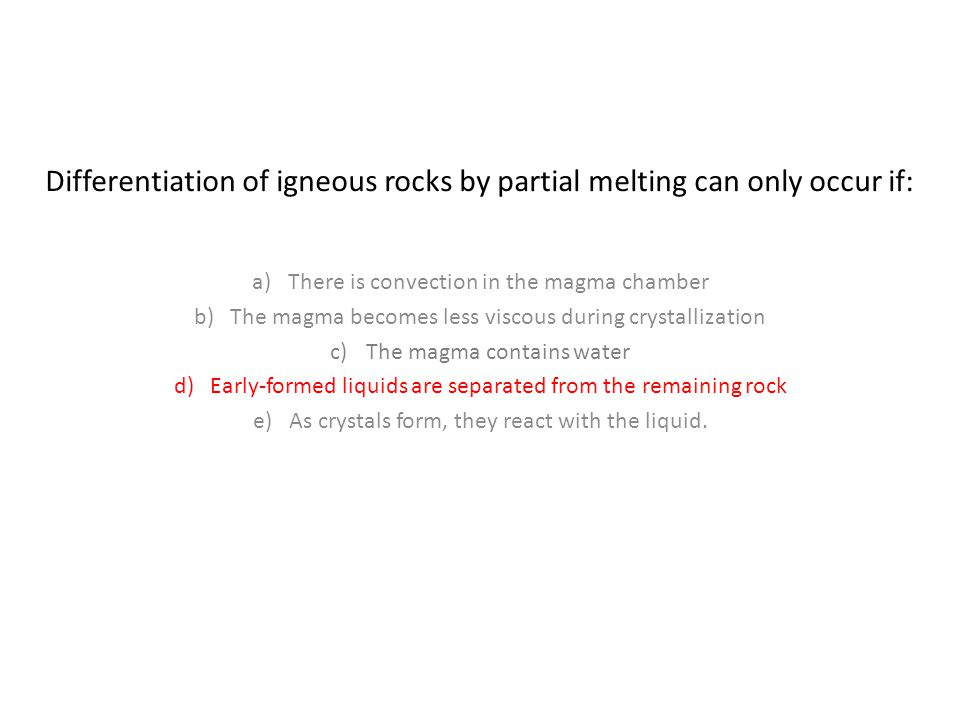 Differentiation of igneous rocks by partial melting can only occur if: