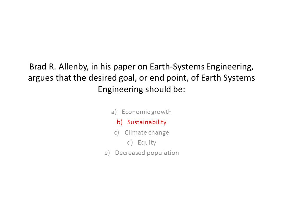 Brad R. Allenby, in his paper on Earth-Systems Engineering, argues that the desired goal, or end point, of Earth Systems Engineering should be: