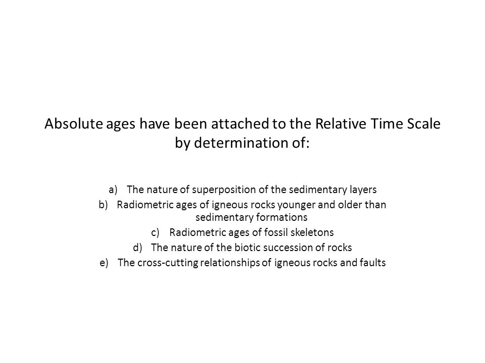 Absolute ages have been attached to the Relative Time Scale by determination of: