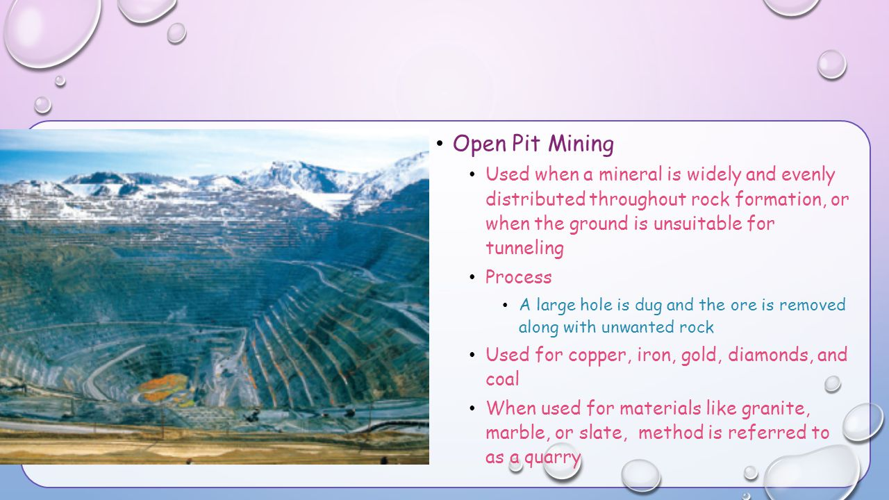Open Pit Mining Used when a mineral is widely and evenly distributed throughout rock formation, or when the ground is unsuitable for tunneling.