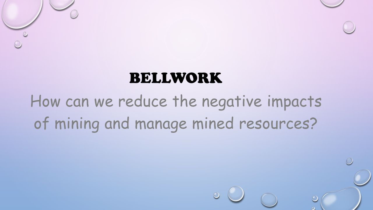 Bellwork How can we reduce the negative impacts of mining and manage mined resources