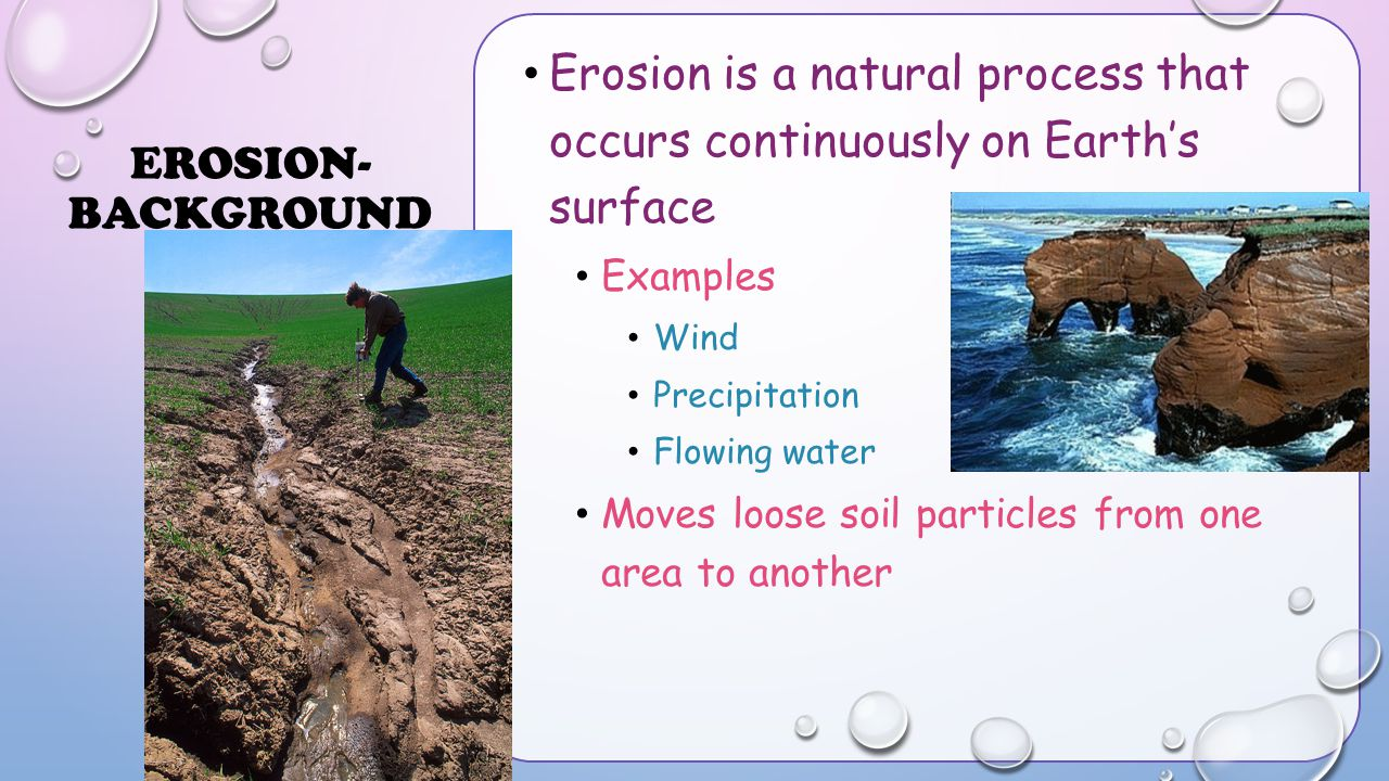 Erosion- Background Erosion is a natural process that occurs continuously on Earth's surface. Examples.
