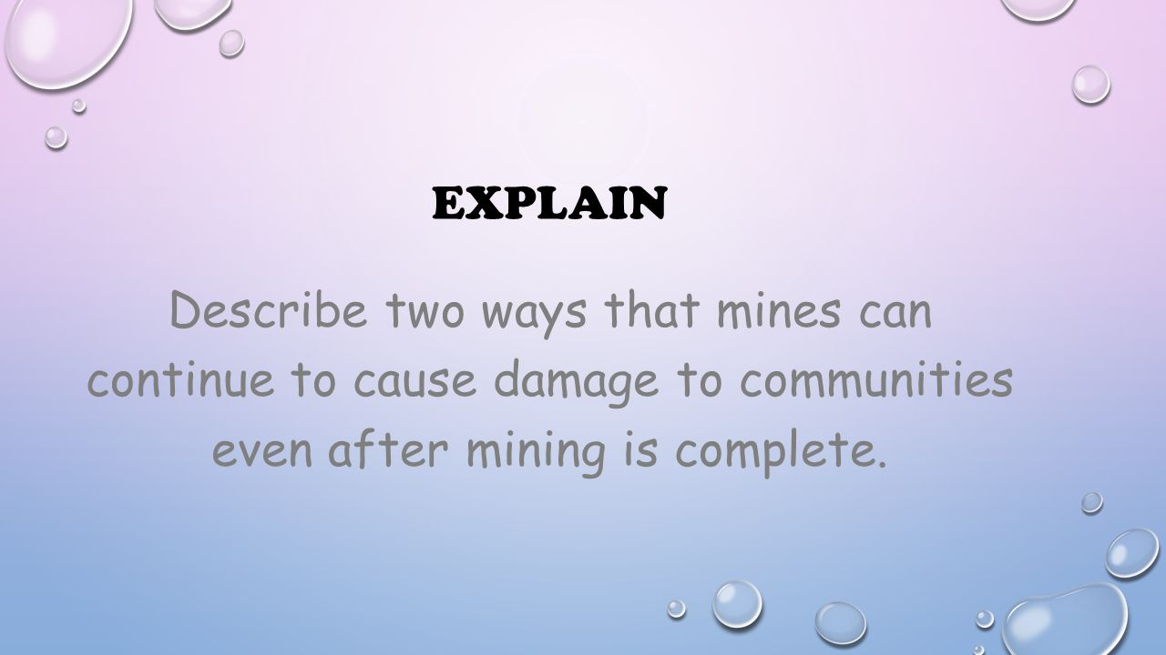 Explain Describe two ways that mines can continue to cause damage to communities even after mining is complete.