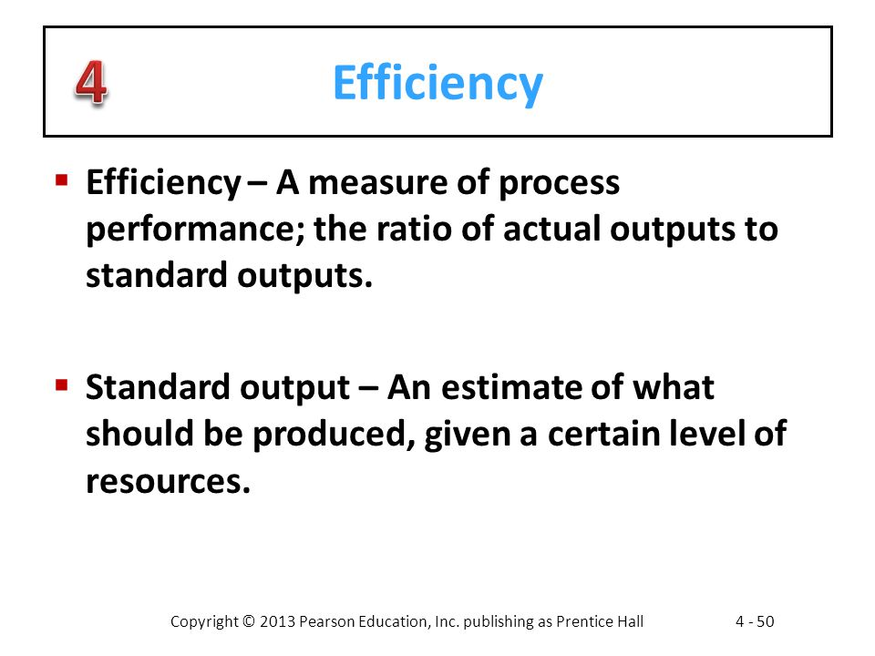 Efficiency Efficiency – A measure of process performance; the ratio of actual outputs to standard outputs.