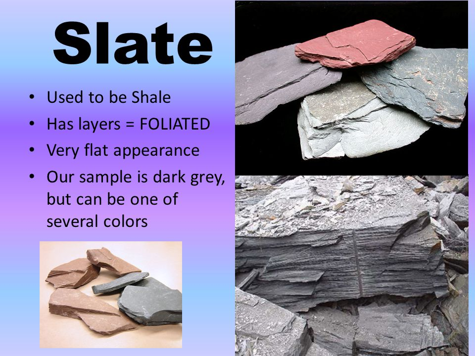 Slate Used to be Shale Has layers = FOLIATED Very flat appearance