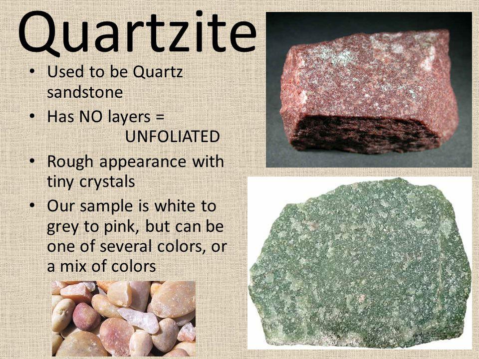 Quartzite Used to be Quartz sandstone Has NO layers = UNFOLIATED