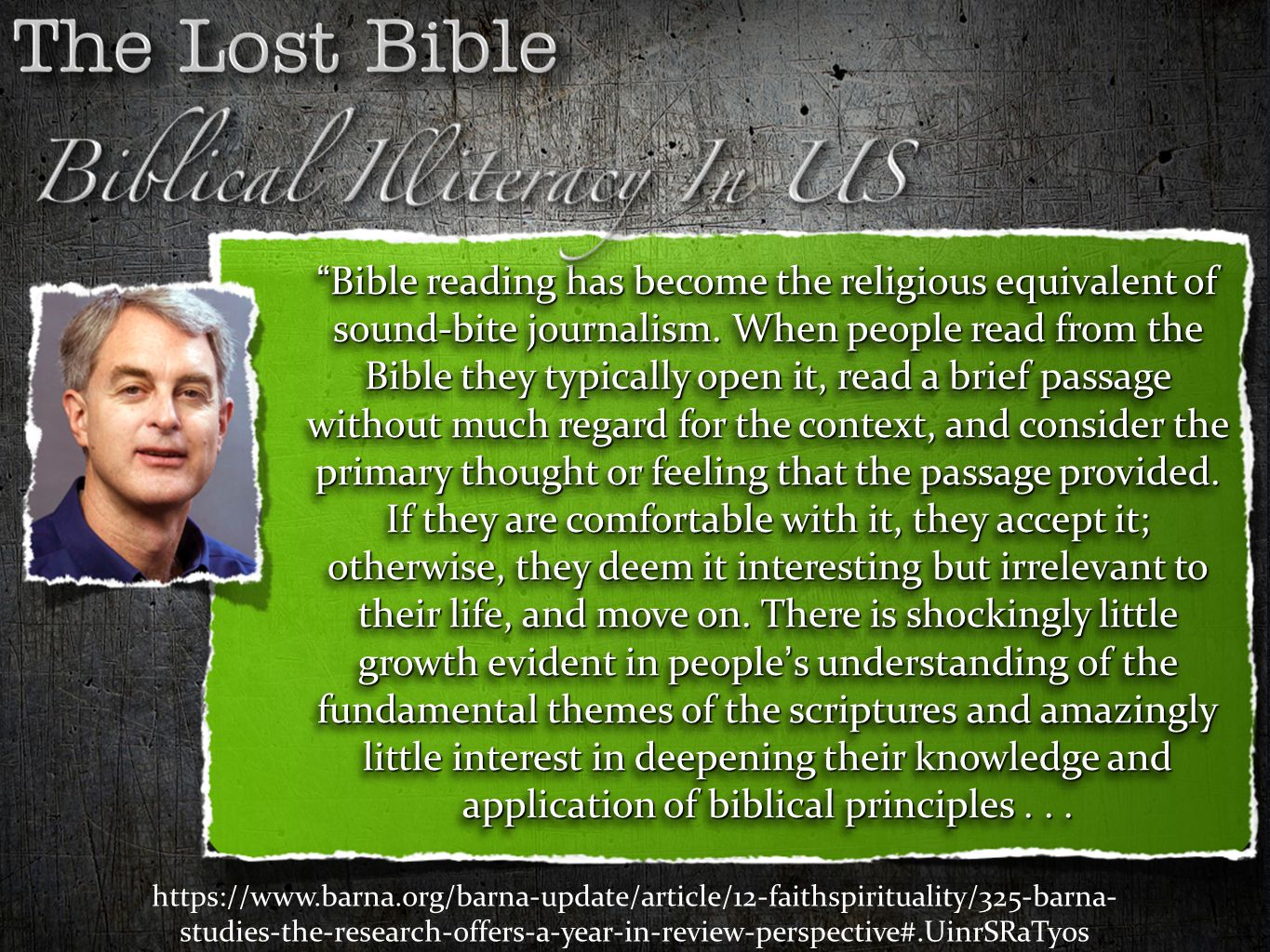 Bible reading has become the religious equivalent of sound-bite journalism. When people read from the Bible they typically open it, read a brief passage without much regard for the context, and consider the primary thought or feeling that the passage provided. If they are comfortable with it, they accept it; otherwise, they deem it interesting but irrelevant to their life, and move on. There is shockingly little growth evident in people's understanding of the fundamental themes of the scriptures and amazingly little interest in deepening their knowledge and application of biblical principles . . .