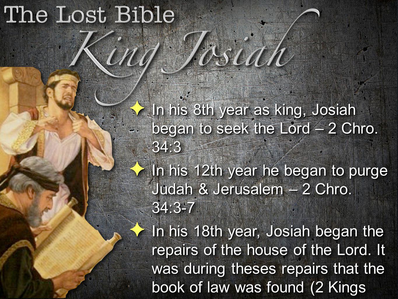 In his 8th year as king, Josiah began to seek the Lord – 2 Chro. 34:3