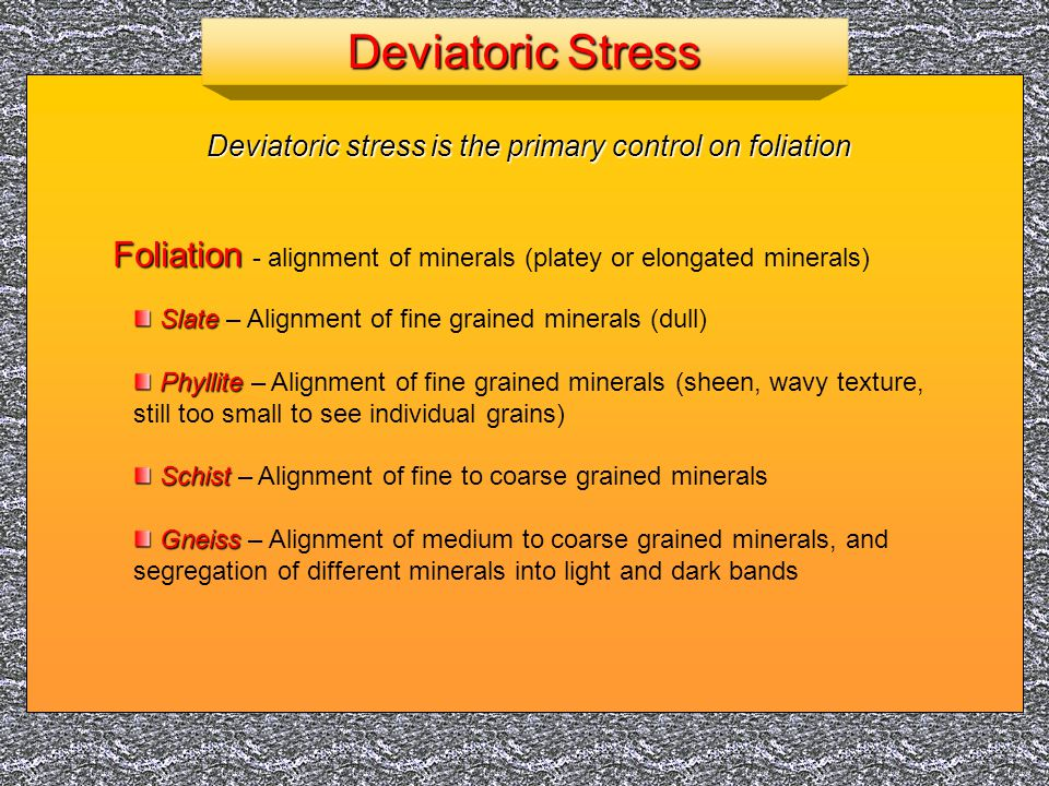 Deviatoric Stress Deviatoric stress is the primary control on foliation. Foliation - alignment of minerals (platey or elongated minerals)