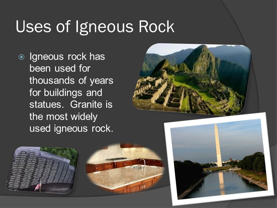 Uses of Igneous Rock Igneous rock has been used for thousands of years for buildings and statues.