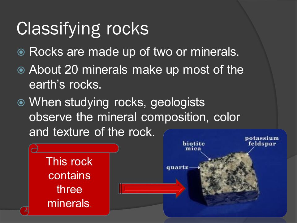 Classifying rocks Rocks are made up of two or minerals.