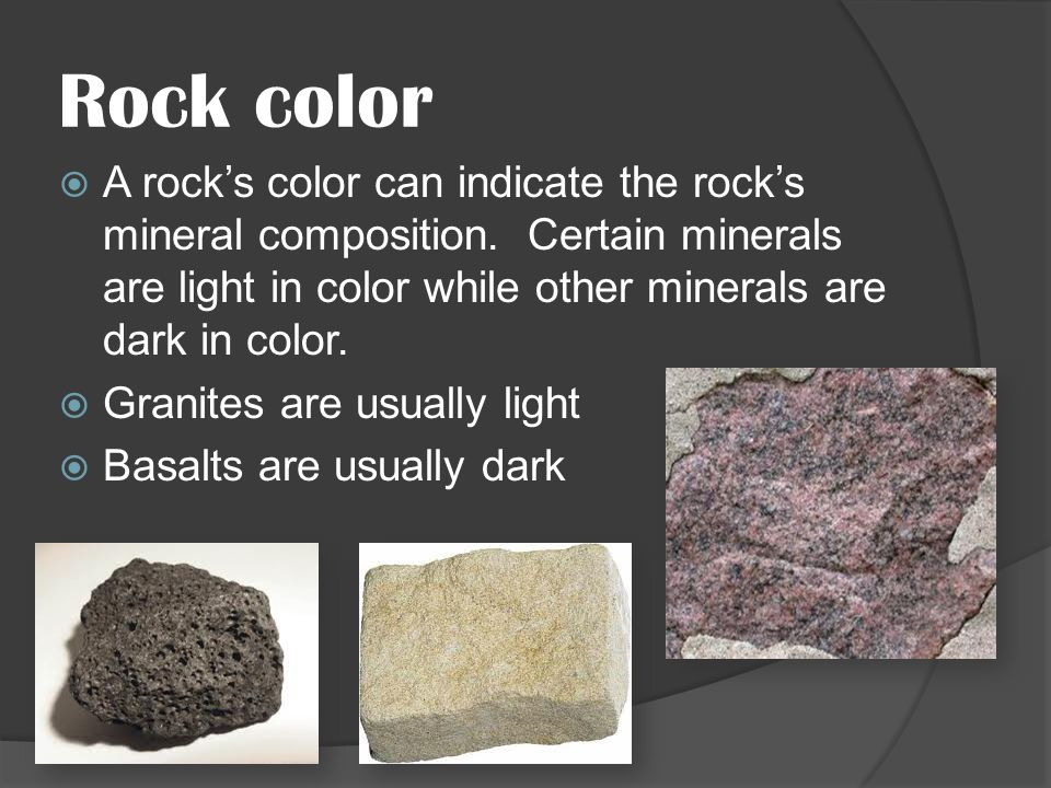 Rock color A rock's color can indicate the rock's mineral composition. Certain minerals are light in color while other minerals are dark in color.