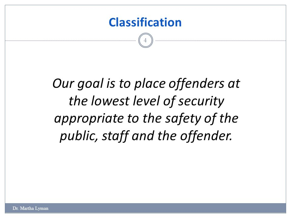 Classification Our goal is to place offenders at the lowest level of security appropriate to the safety of the public, staff and the offender.