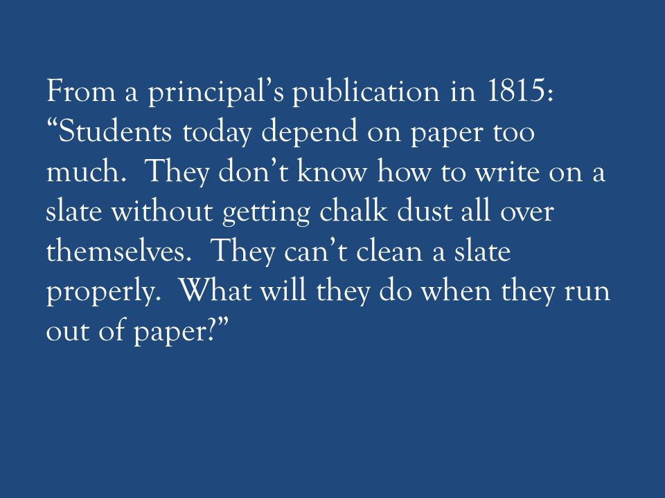 From a principal's publication in 1815: Students today depend on paper too much.
