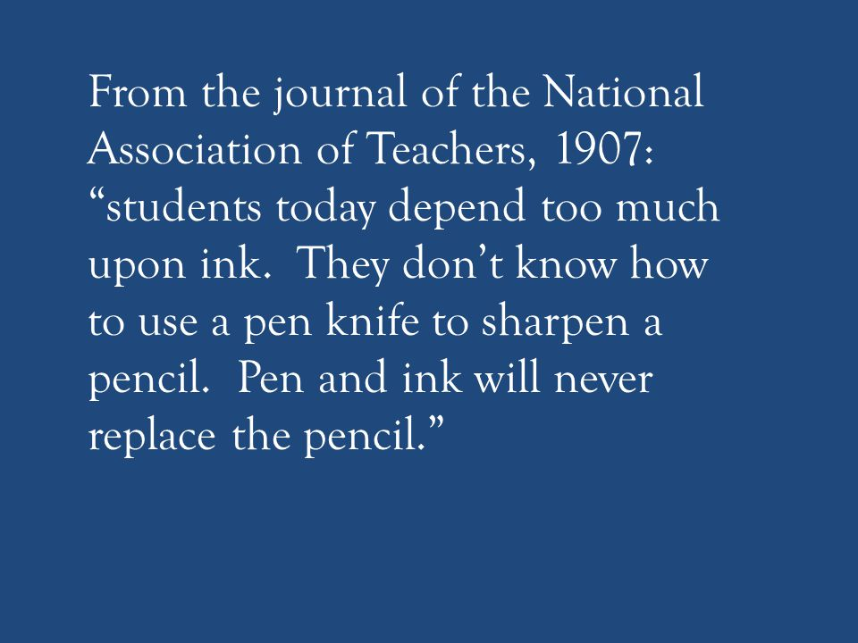 From the journal of the National Association of Teachers, 1907: students today depend too much upon ink.