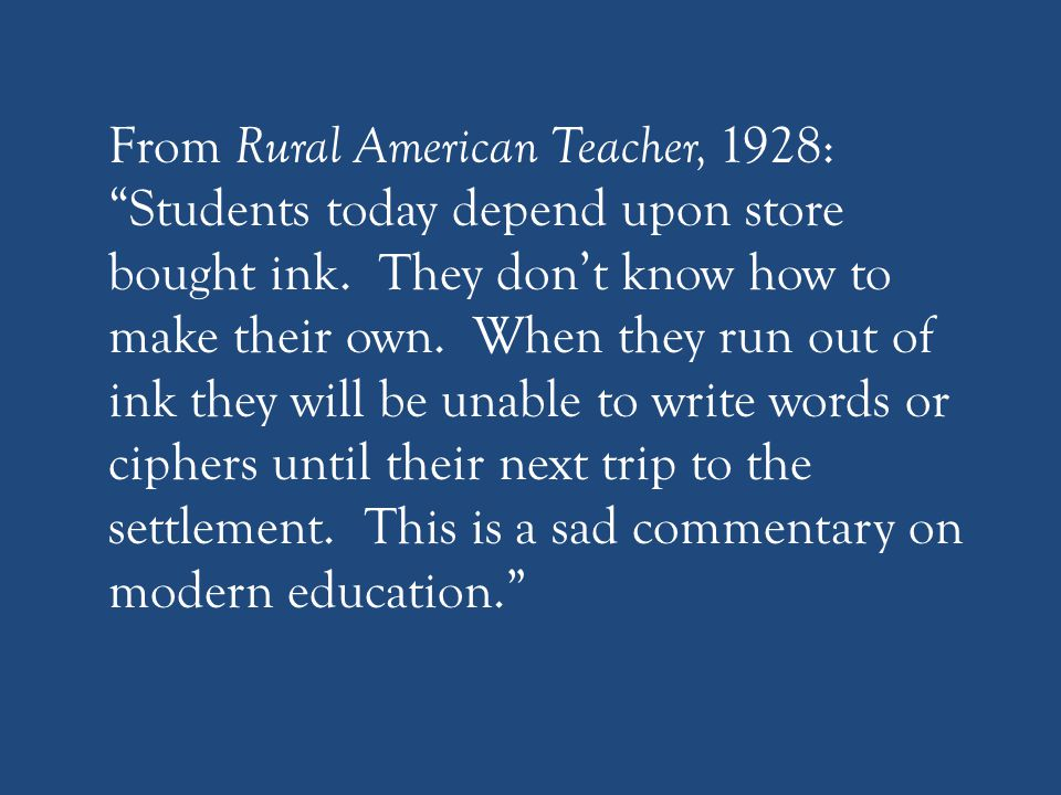 From Rural American Teacher, 1928: Students today depend upon store bought ink.