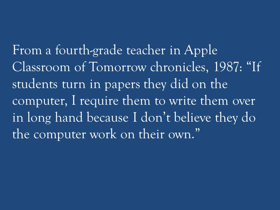 From a fourth-grade teacher in Apple Classroom of Tomorrow chronicles, 1987: If students turn in papers they did on the computer, I require them to write them over in long hand because I don't believe they do the computer work on their own.