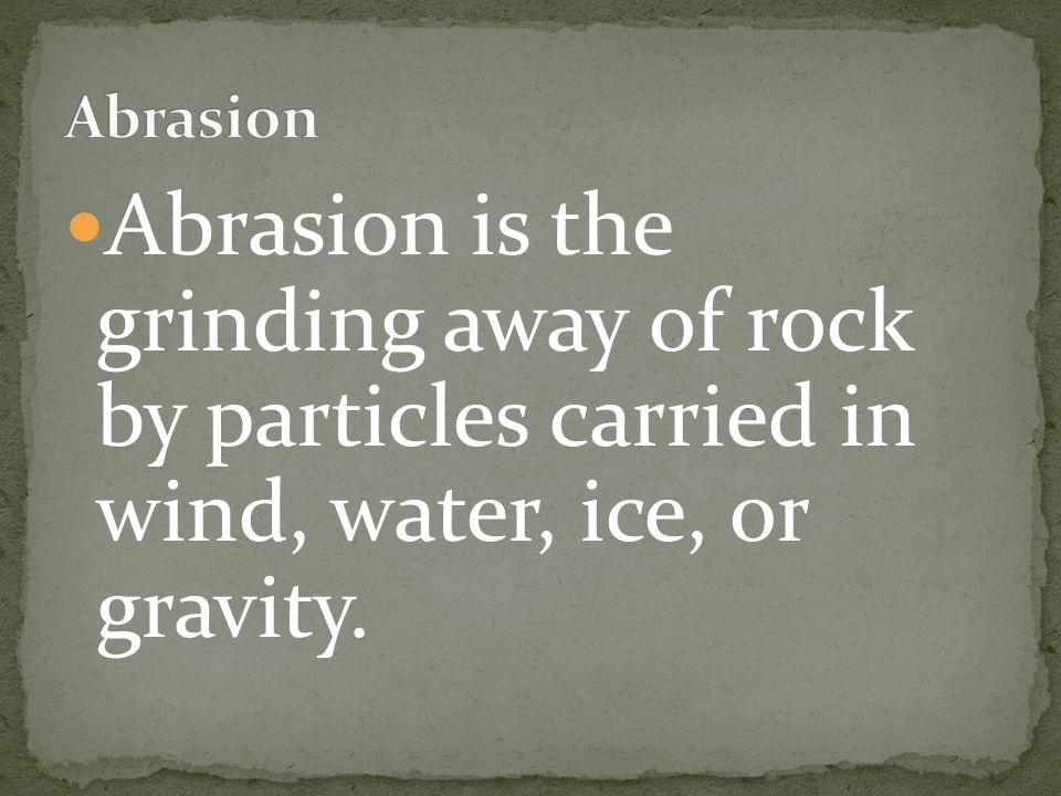 Abrasion Abrasion is the grinding away of rock by particles carried in wind, water, ice, or gravity.