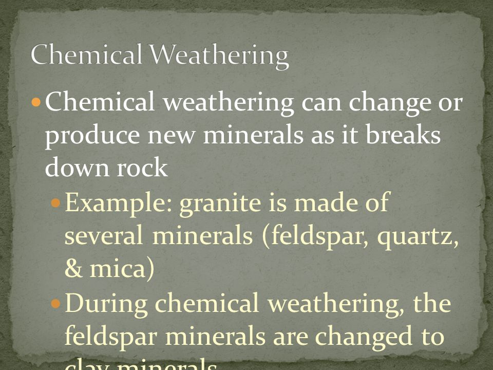 Chemical Weathering Chemical weathering can change or produce new minerals as it breaks down rock.