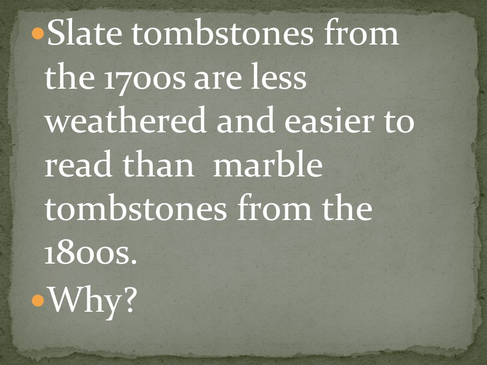 Slate tombstones from the 1700s are less weathered and easier to read than marble tombstones from the 1800s.