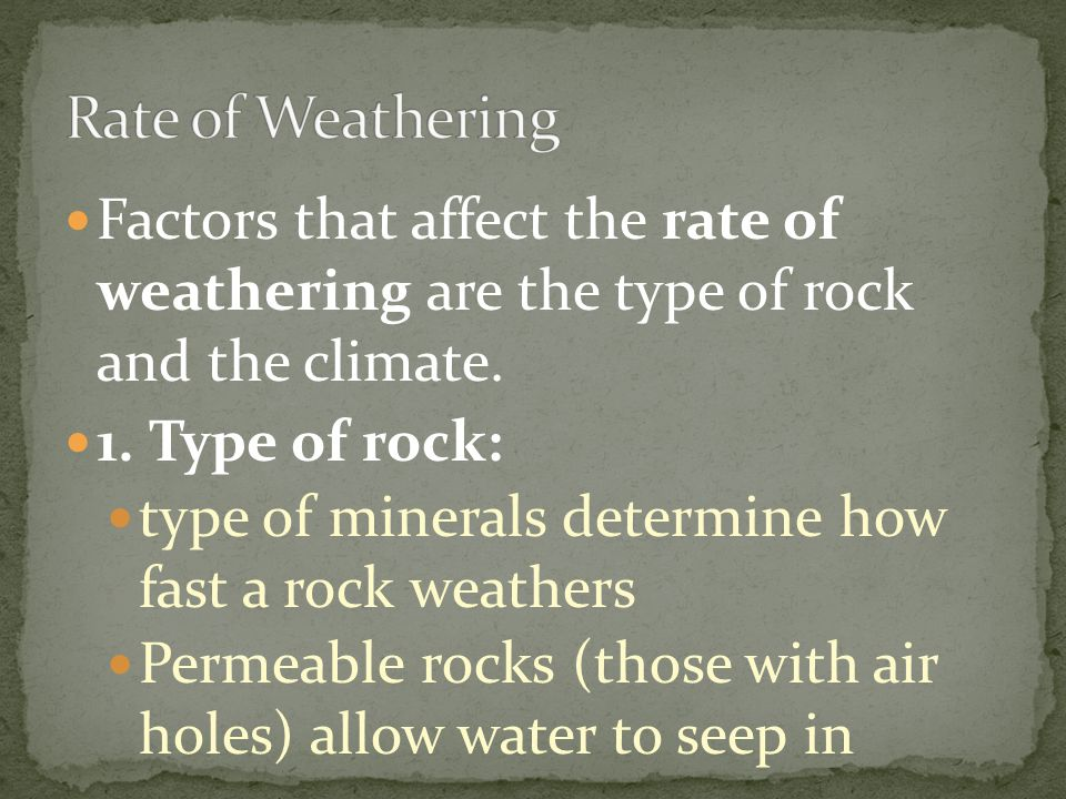 Rate of Weathering Factors that affect the rate of weathering are the type of rock and the climate.
