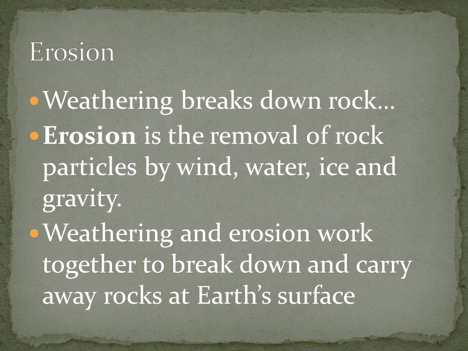 Erosion Weathering breaks down rock…