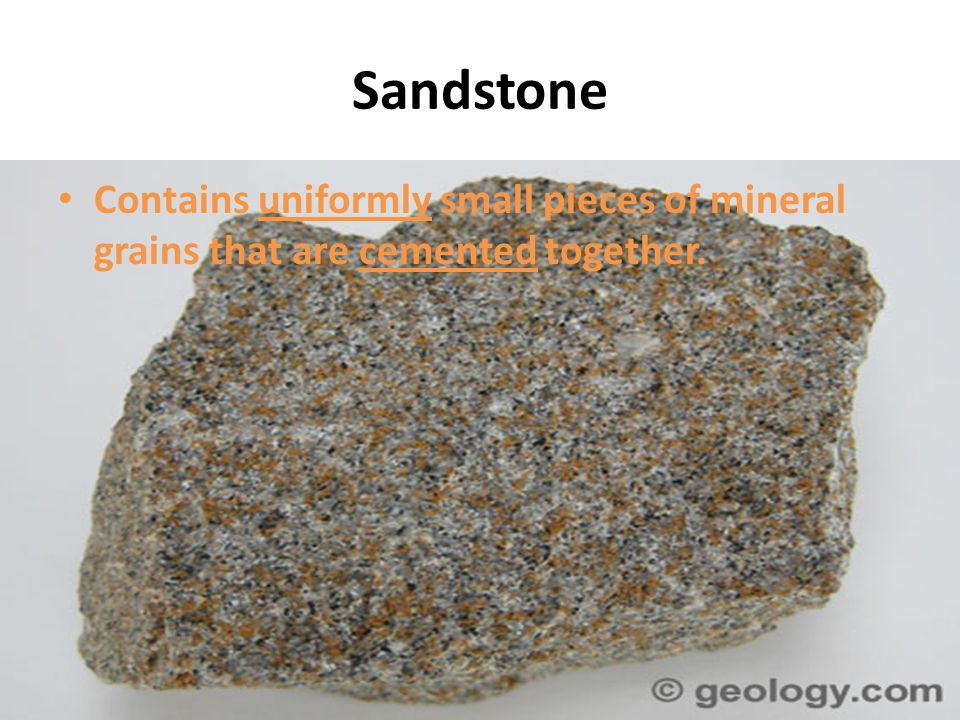 Sandstone Contains uniformly small pieces of mineral grains that are cemented together.