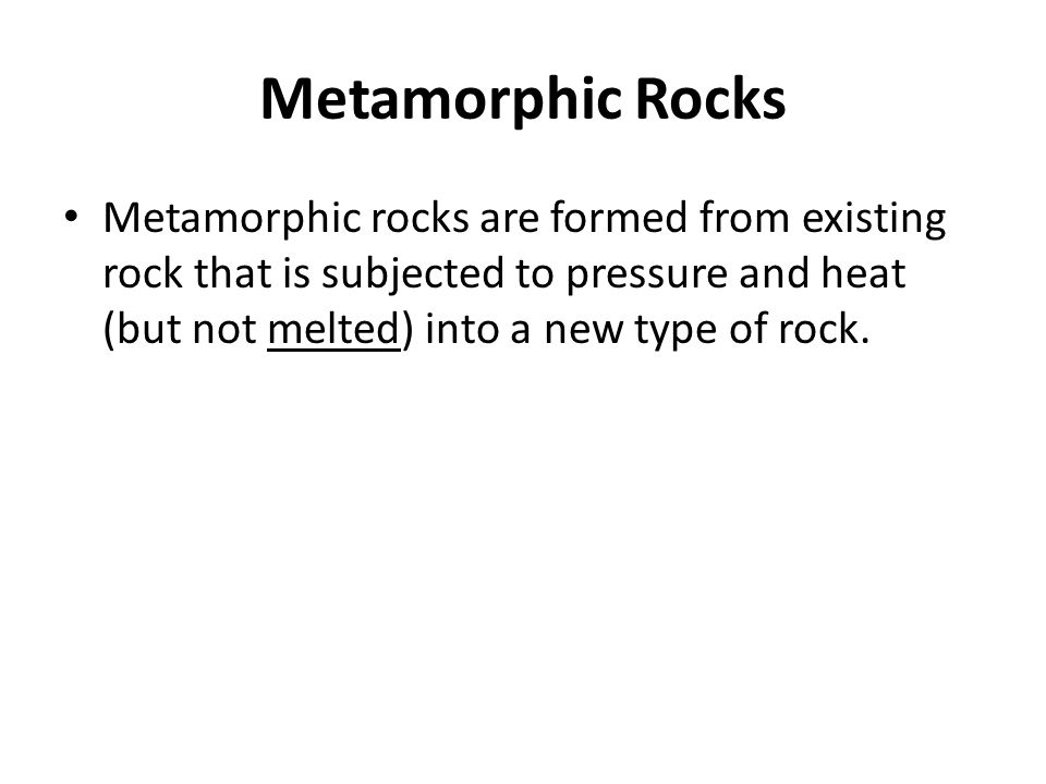 Metamorphic Rocks Metamorphic rocks are formed from existing rock that is subjected to pressure and heat (but not melted) into a new type of rock.