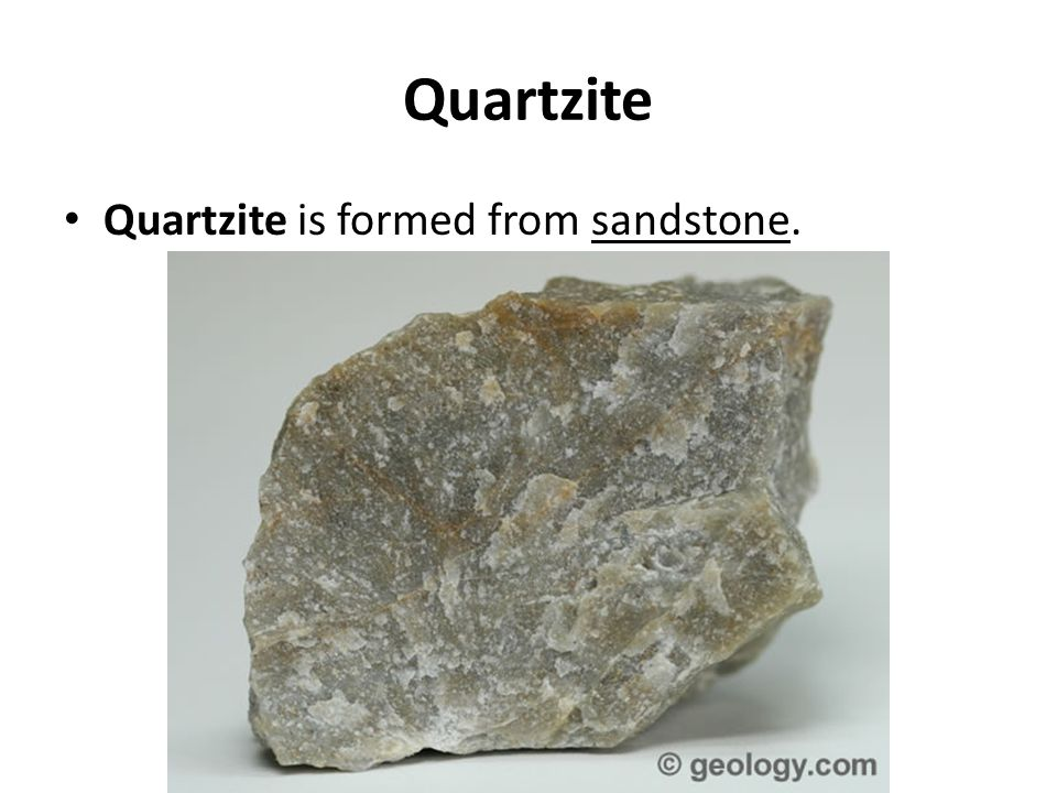 Quartzite Quartzite is formed from sandstone.