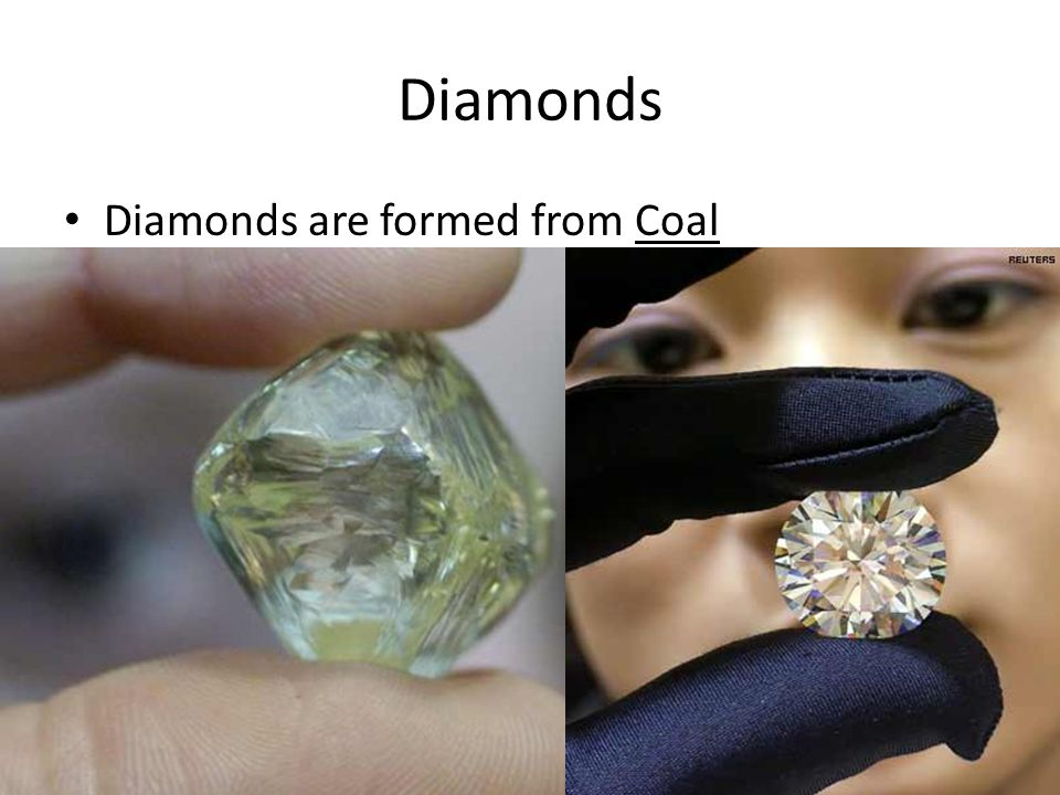 Diamonds Diamonds are formed from Coal