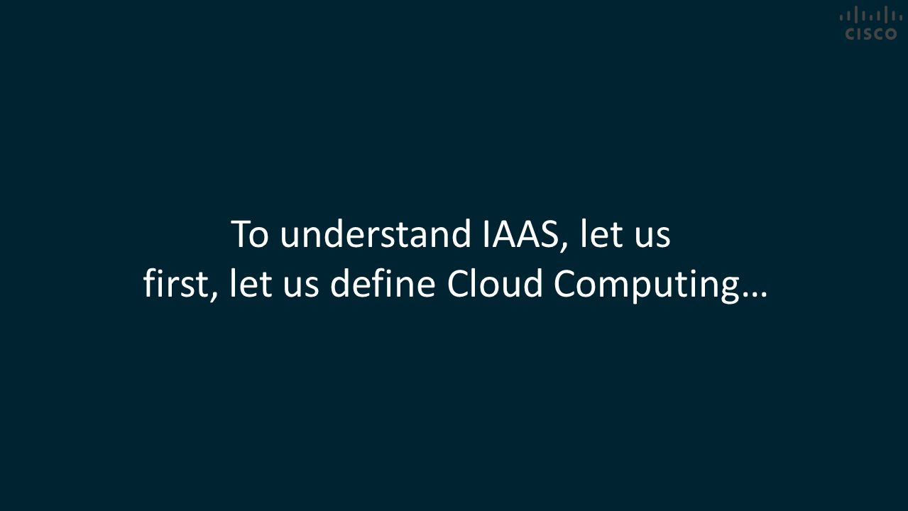 To understand IAAS, let us first, let us define Cloud Computing…