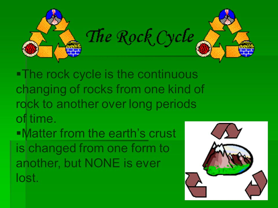 The rock cycle is the continuous changing of rocks from one kind of rock to another over long periods of time.