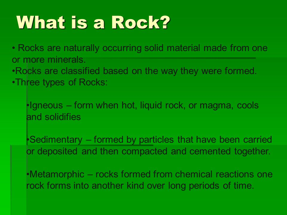 What is a Rock Rocks are naturally occurring solid material made from one or more minerals. Rocks are classified based on the way they were formed.